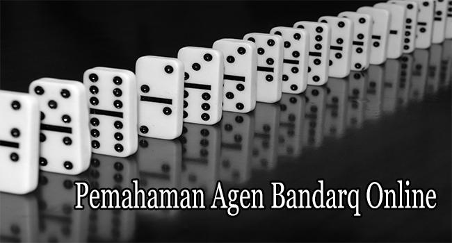 Pemahaman Agen Bandarq Online Bagi Para Pemain