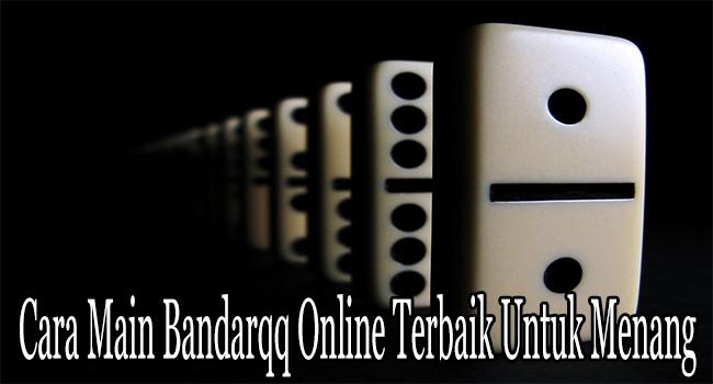 Cara Main Bandarqq Online Terbaik Untuk Menang