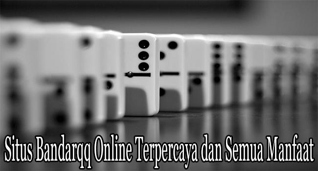 Situs Bandarqq Online Terpercaya dan Semua Manfaat yang Ditawarkan